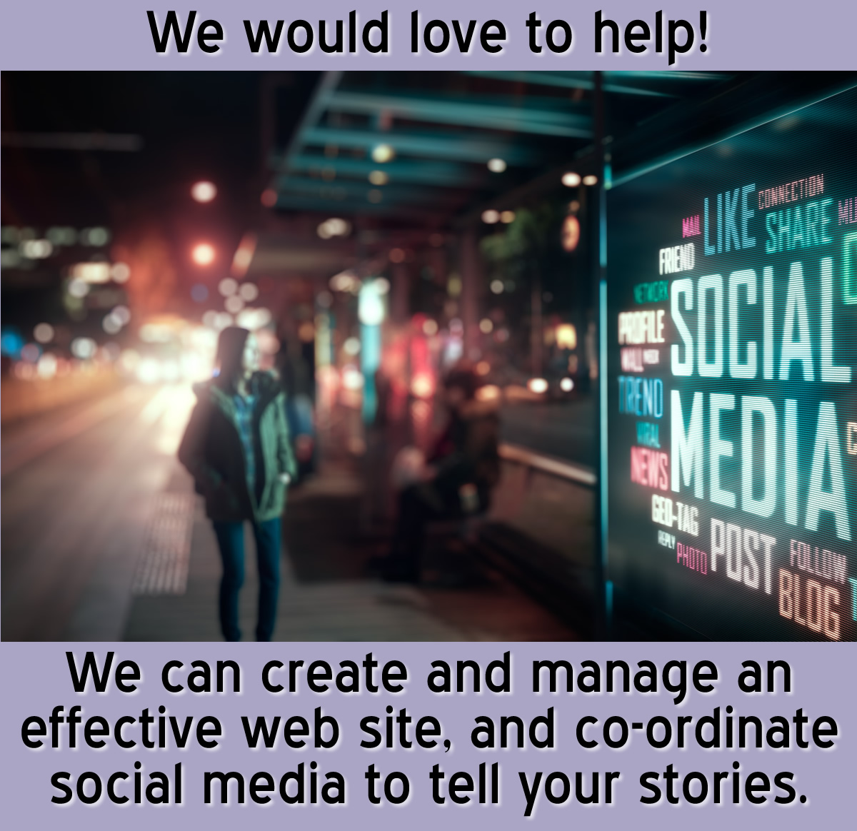 We can create and manage an effective web site, and co-ordinate social media to tell your stories.